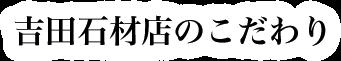 吉田石材店のこだわり
